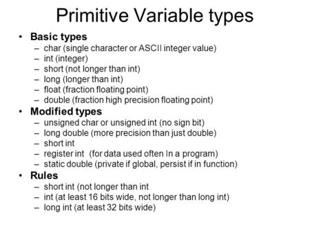Primitive Variable types Basic types –char (single character or ASCII integer value) –int (integer) –short (not longer than int) –long (longer than int)