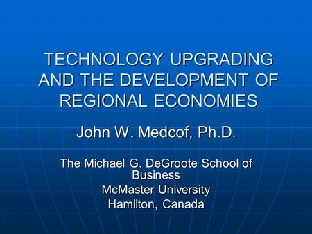 TECHNOLOGY UPGRADING AND THE DEVELOPMENT OF REGIONAL ECONOMIES John W. Medcof, Ph.D. The Michael G. DeGroote School of Business McMaster University Hamilton,