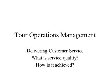 Tour Operations Management Delivering Customer Service What is service quality? How is it achieved?