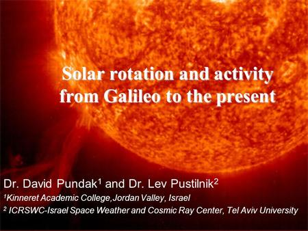 Solar rotation and activity from Galileo to the present Dr. David Pundak 1 and Dr. Lev Pustilnik 2 1 Kinneret Academic College,Jordan Valley, Israel 2.