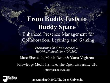 From Buddy Lists to Buddy Space Enhanced Presence Management for Collaboration, Learning and Gaming Presentation for VON Europe 2002 Helsinki, Finland,