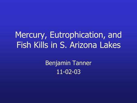 Mercury, Eutrophication, and Fish Kills in S. Arizona Lakes Benjamin Tanner 11-02-03.