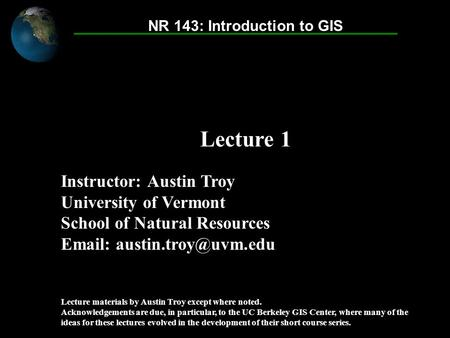 Introduction to GIS © 2007 Austin Troy Instructor: Austin Troy University of Vermont School of Natural Resources   Lecture materials.