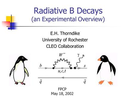 Radiative B Decays (an Experimental Overview) E.H. Thorndike University of Rochester CLEO Collaboration FPCP May 18, 2002.