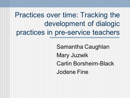 Practices over time: Tracking the development of dialogic practices in pre-service teachers Samantha Caughlan Mary Juzwik Carlin Borsheim-Black Jodene.