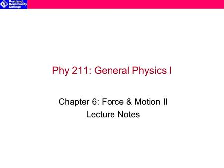 Phy 211: General Physics I Chapter 6: Force & Motion II Lecture Notes.