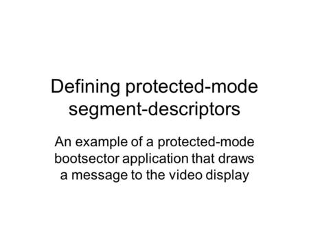 Defining protected-mode segment-descriptors An example of a protected-mode bootsector application that draws a message to the video display.