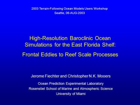 High-Resolution Baroclinic Ocean Simulations for the East Florida Shelf: Frontal Eddies to Reef Scale Processes Jerome Fiechter and Christopher N.K. Mooers.