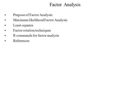 Factor Analysis Purpose of Factor Analysis Maximum likelihood Factor Analysis Least-squares Factor rotation techniques R commands for factor analysis References.