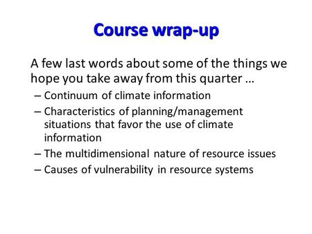 Course wrap-up A few last words about some of the things we hope you take away from this quarter … – Continuum of climate information – Characteristics.