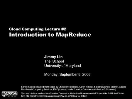 Cloud Computing Lecture #2 Introduction to MapReduce Jimmy Lin The iSchool University of Maryland Monday, September 8, 2008 This work is licensed under.