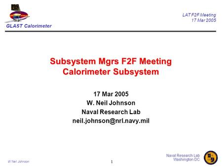 GLAST Calorimeter LAT F2F Meeting 17 Mar 2005 Naval Research Lab Washington DC W Neil Johnson 1 Subsystem Mgrs F2F Meeting Calorimeter Subsystem 17 Mar.