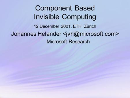 Component Based Invisible Computing 12 December 2001, ETH, Zürich Johannes Helander Microsoft Research.