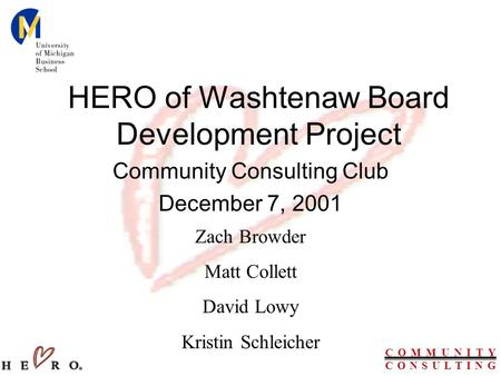 C O M M U N I T Y C O N S U L T I N G HERO of Washtenaw Board Development Project Community Consulting Club December 7, 2001 Zach Browder Matt Collett.