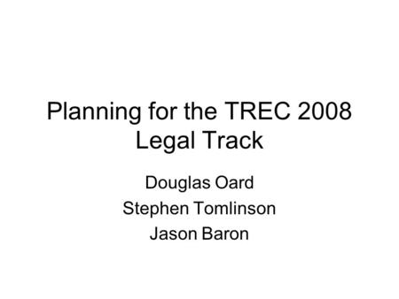 Planning for the TREC 2008 Legal Track Douglas Oard Stephen Tomlinson Jason Baron.