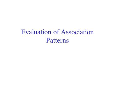 Evaluation of Association Patterns. Association analysis algorithms have the potential to generate a large number of patterns. In real commercial databases.