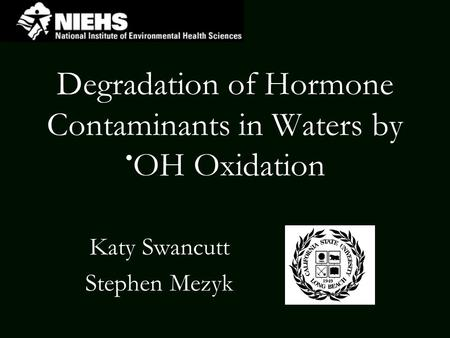 Degradation of Hormone Contaminants in Waters by OH Oxidation Katy Swancutt Stephen Mezyk.
