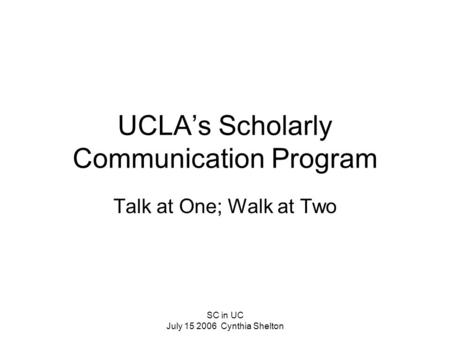 SC in UC July 15 2006 Cynthia Shelton UCLA's Scholarly Communication Program Talk at One; Walk at Two.
