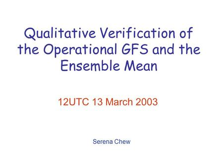 Qualitative Verification of the Operational GFS and the Ensemble Mean 12UTC 13 March 2003 Serena Chew.