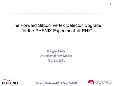 1 The Forward Silicon Vertex Detector Upgrade for the PHENIX Experiment at RHIC Douglas Fields University of New Mexico Feb. 12, 2011 Douglas Fields, WWND11,