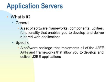 Application Servers What is it? General A set of software frameworks, components, utilities, functionality that enables you to develop and deliver n-tiered.