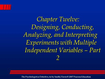 The Psychologist as Detective, 4e by Smith/Davis © 2007 Pearson Education Chapter Twelve: Designing, Conducting, Analyzing, and Interpreting Experiments.