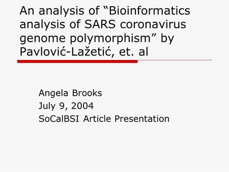 "An analysis of ""Bioinformatics analysis of SARS coronavirus genome polymorphism"" by Pavlović-Lažetić, et. al Angela Brooks July 9, 2004 SoCalBSI Article."