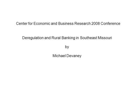 Center for Economic and Business Research 2008 Conference Deregulation and Rural Banking in Southeast Missouri by Michael Devaney.