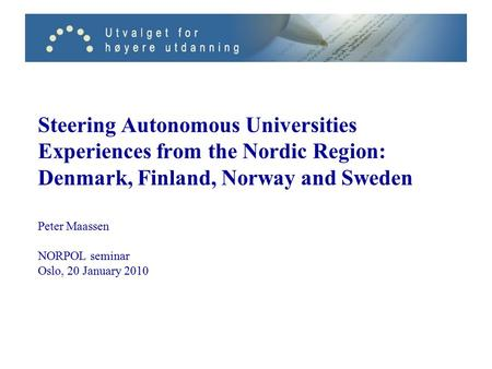 Steering Autonomous Universities Experiences from the Nordic Region: Denmark, Finland, Norway and Sweden Peter Maassen NORPOL seminar Oslo, 20 January.