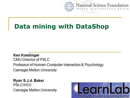 Data mining with DataShop Ken Koedinger CMU Director of PSLC Professor of Human-Computer Interaction & Psychology Carnegie Mellon University Ryan S.J.d.
