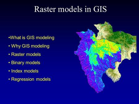 Raster models in GIS What is GIS modelingWhat is GIS modeling Why GIS modeling Why GIS modeling Raster models Raster models Binary models Binary models.
