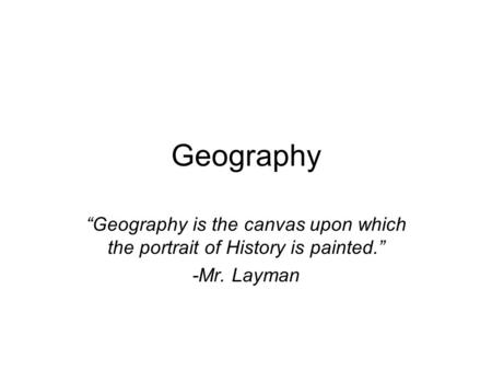 "Geography ""Geography is the canvas upon which the portrait of History is painted."" -Mr. Layman."