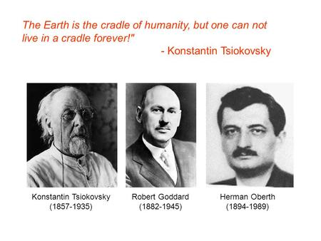 The Earth is the cradle of humanity, but one can not live in a cradle forever! - Konstantin Tsiokovsky Konstantin Tsiokovsky (1857-1935) Robert Goddard.
