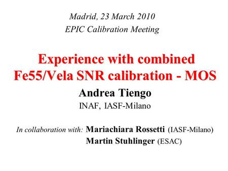 Experience with combined Fe55/Vela SNR calibration - MOS Andrea Tiengo INAF, IASF-Milano In collaboration with: Mariachiara Rossetti (IASF-Milano) Martin.