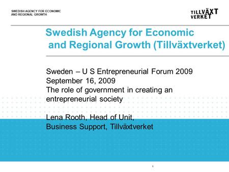 SWEDISH AGENCY FOR ECONOMIC AND REGIONAL GROWTH Swedish Agency for Economic and Regional Growth (Tillväxtverket) 1 Sweden – U S Entrepreneurial Forum 2009.
