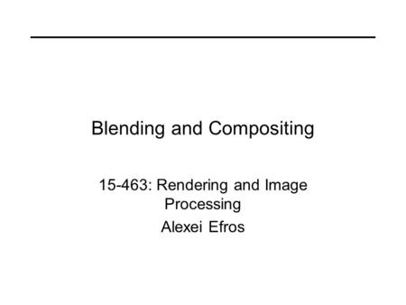 Blending and Compositing 15-463: Rendering and Image Processing Alexei Efros.
