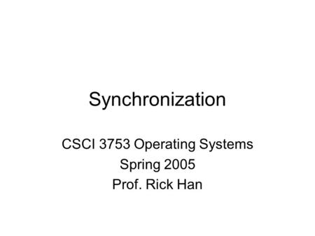 Synchronization CSCI 3753 Operating Systems Spring 2005 Prof. Rick Han.