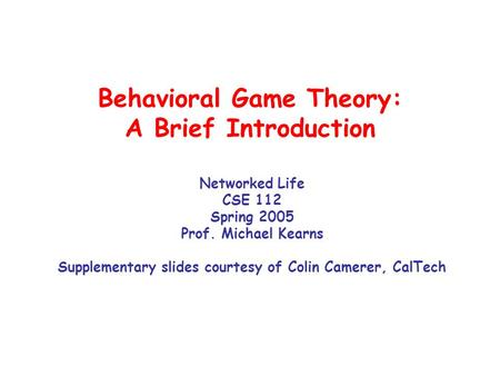 Behavioral Game Theory: A Brief Introduction Networked Life CSE 112 Spring 2005 Prof. Michael Kearns Supplementary slides courtesy of Colin Camerer, CalTech.