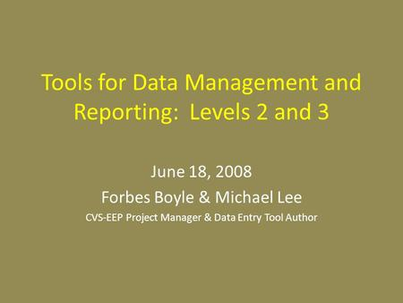 Tools for Data Management and Reporting: Levels 2 and 3 June 18, 2008 Forbes Boyle & Michael Lee CVS-EEP Project Manager & Data Entry Tool Author.