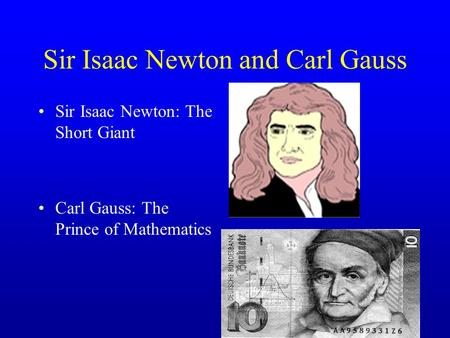 Sir Isaac Newton and Carl Gauss Sir Isaac Newton: The Short Giant Carl Gauss: The Prince of Mathematics.