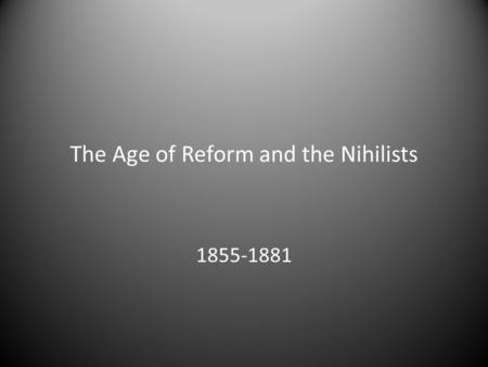 The Age of Reform and the Nihilists 1855-1881. Alexander II 29 April 1818–13 March 1881 Reigned from 3 March 1855 until his assassination in 1881 Grand.