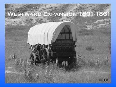 Westward Expansion 1801-1861 US1.8. The United States adds five territories Name the territories that were added. Louisiana Territory Florida Texas Oregon.