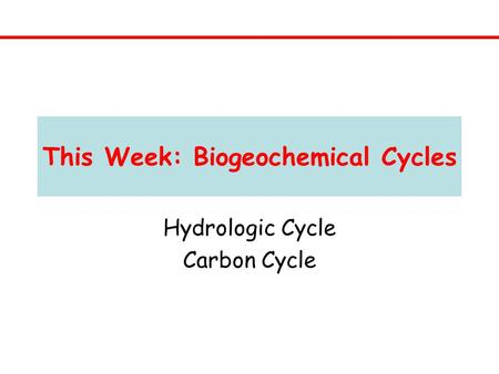 This Week: Biogeochemical Cycles Hydrologic Cycle Carbon Cycle.