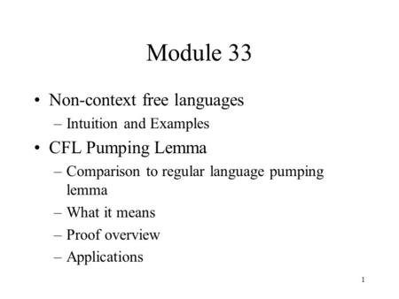 1 Module 33 Non-context free languages –Intuition and Examples CFL Pumping Lemma –Comparison to regular language pumping lemma –What it means –Proof overview.