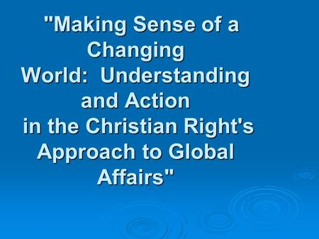 Making Sense of a Changing World: Understanding and Action in the Christian Right's Approach to Global Affairs Making Sense of a Changing World: Understanding.