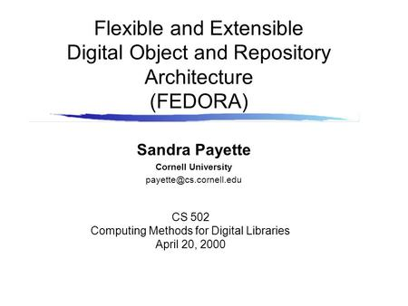 Flexible and Extensible Digital Object and Repository Architecture (FEDORA) Sandra Payette Cornell University CS 502 Computing Methods.