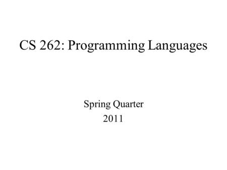 CS 262: Programming Languages Spring Quarter 2011.