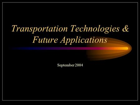 Transportation Technologies & Future Applications September 2004.