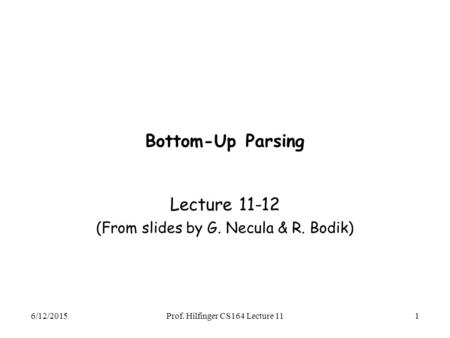 6/12/2015Prof. Hilfinger CS164 Lecture 111 Bottom-Up Parsing Lecture 11-12 (From slides by G. Necula & R. Bodik)