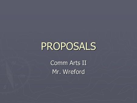 PROPOSALS Comm Arts II Mr. Wreford. PROPOSALS ► Writing in order to make an observable difference in the world around you. ► Identify a problem and come.